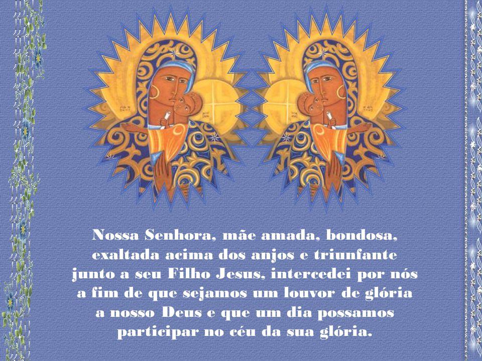 Nossa Senhora, mãe amada, bondosa, exaltada acima dos anjos e triunfante junto a seu Filho Jesus, intercedei por nós a fim de que sejamos um louvor de glória a nosso Deus e que um dia possamos participar no céu da sua glória.
