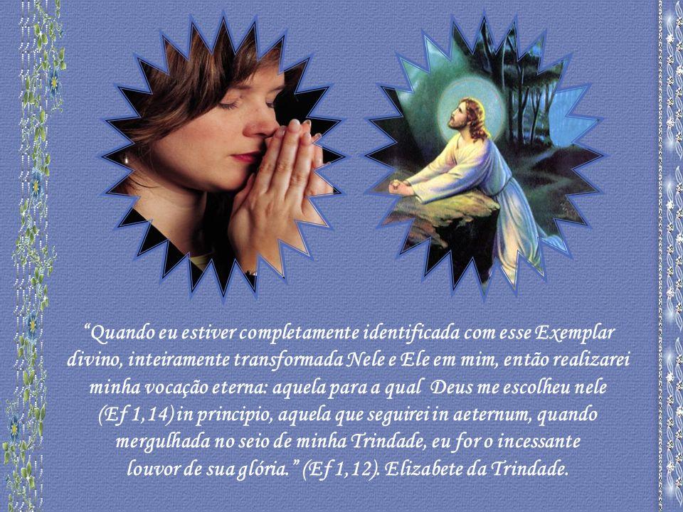 Quando eu estiver completamente identificada com esse Exemplar divino, inteiramente transformada Nele e Ele em mim, então realizarei minha vocação eterna: aquela para a qual Deus me escolheu nele (Ef 1,14) in principio, aquela que seguirei in aeternum, quando mergulhada no seio de minha Trindade, eu for o incessante louvor de sua glória.