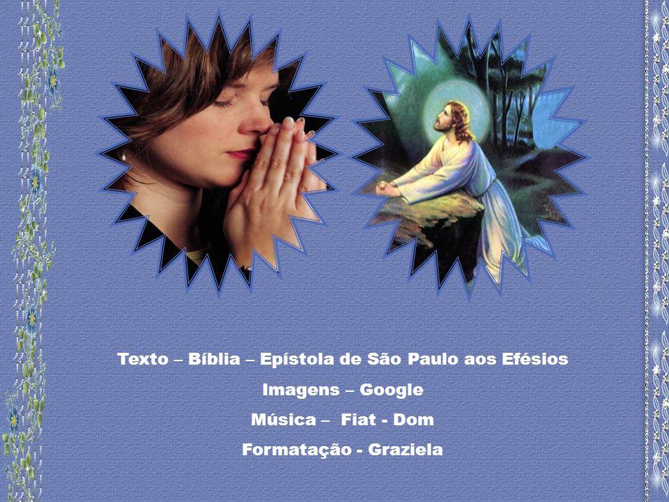Texto – Bíblia – Epístola de São Paulo aos Efésios Imagens – Google Música – Fiat - Dom Formatação - Graziela