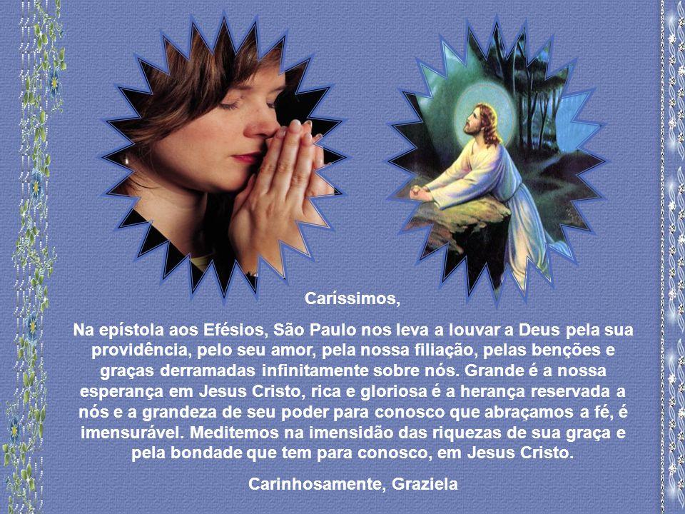 Caríssimos, Na epístola aos Efésios, São Paulo nos leva a louvar a Deus pela sua providência, pelo seu amor, pela nossa filiação, pelas benções e graças derramadas infinitamente sobre nós.