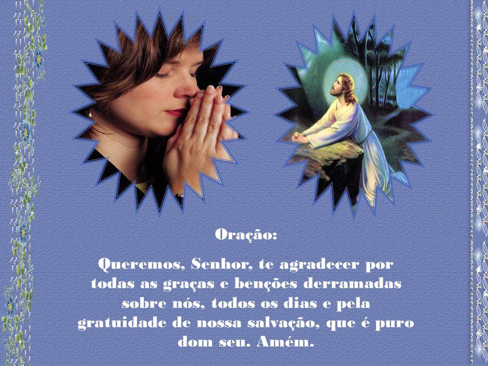 Oração: Queremos, Senhor, te agradecer por todas as graças e benções derramadas sobre nós, todos os dias e pela gratuidade de nossa salvação, que é puro dom seu.