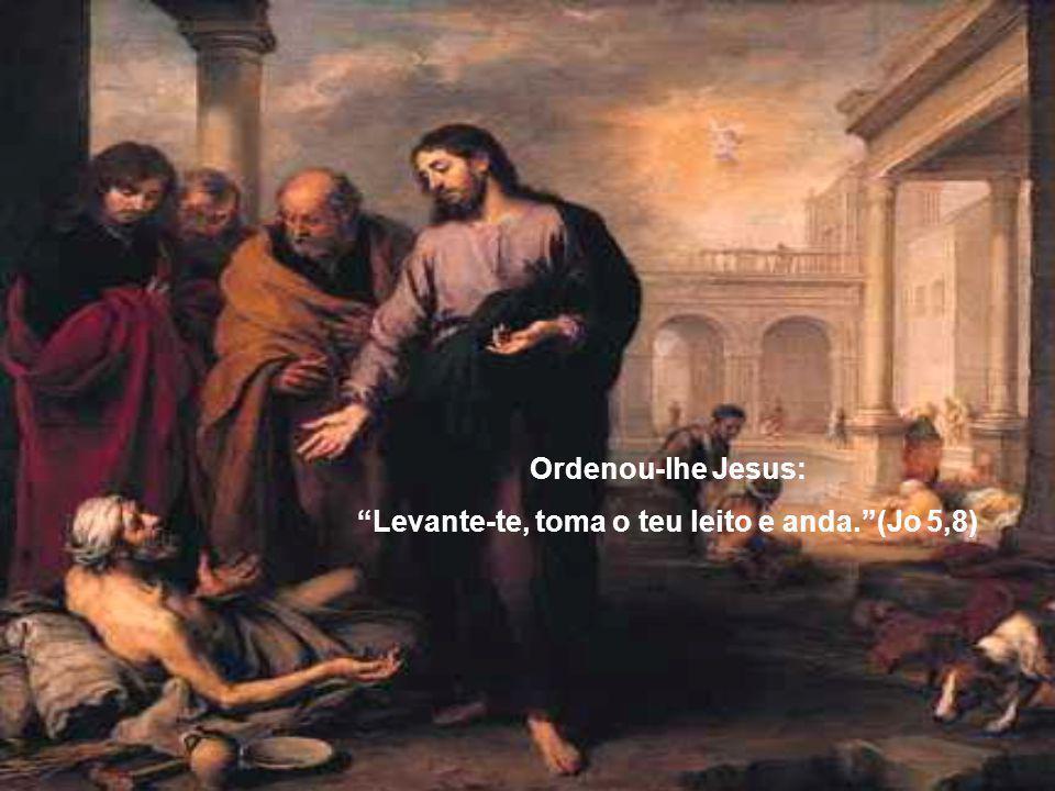 Ordenou-lhe Jesus: Levante-te, toma o teu leito e anda. (Jo 5,8)