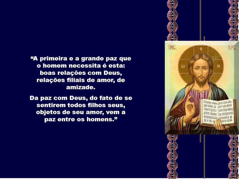 A primeira e a grande paz que o homem necessita é esta: boas relações com Deus, relações filiais de amor, de amizade.