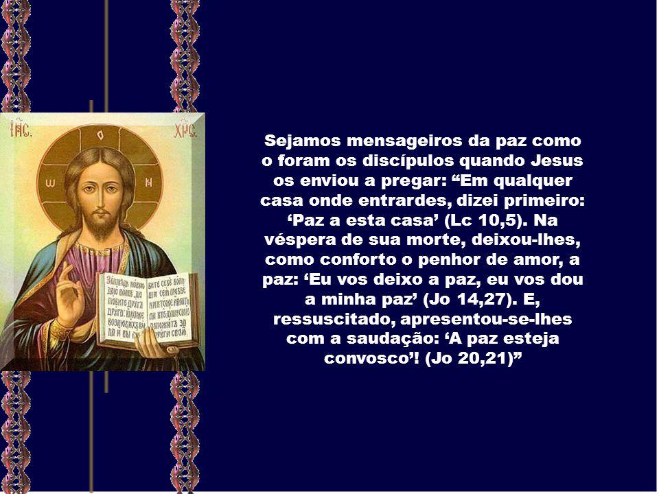 Sejamos mensageiros da paz como o foram os discípulos quando Jesus os enviou a pregar: Em qualquer casa onde entrardes, dizei primeiro: Paz a esta casa (Lc 10,5).