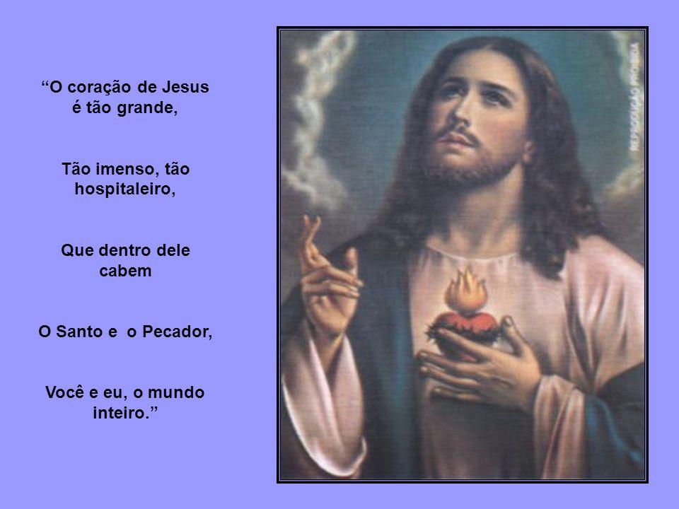 O coração de Jesus é tão grande, Tão imenso, tão hospitaleiro, Que dentro dele cabem O Santo e o Pecador, Você e eu, o mundo inteiro.