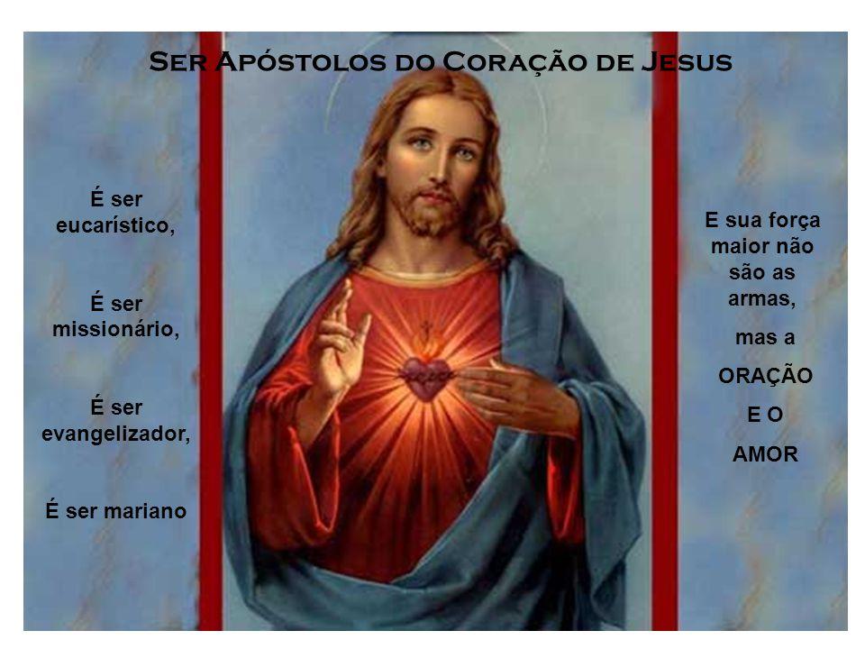 Ser Apóstolos do Coração de Jesus É ser eucarístico, É ser missionário, É ser evangelizador, É ser mariano E sua força maior não são as armas, mas a ORAÇÃO E O AMOR
