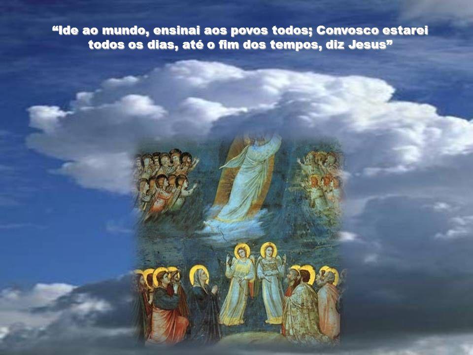 Ide ao mundo, ensinai aos povos todos; Convosco estarei todos os dias, até o fim dos tempos, diz Jesus