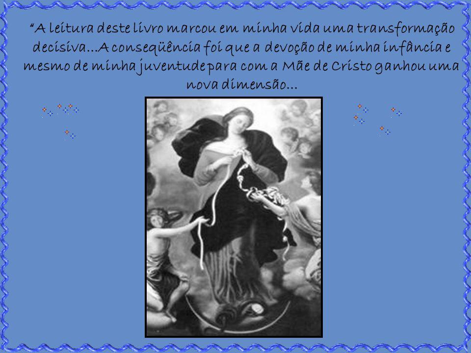 A leitura deste livro marcou em minha vida uma transformação decisiva...A conseqüência foi que a devoção de minha infância e mesmo de minha juventude para com a Mãe de Cristo ganhou uma nova dimensão...
