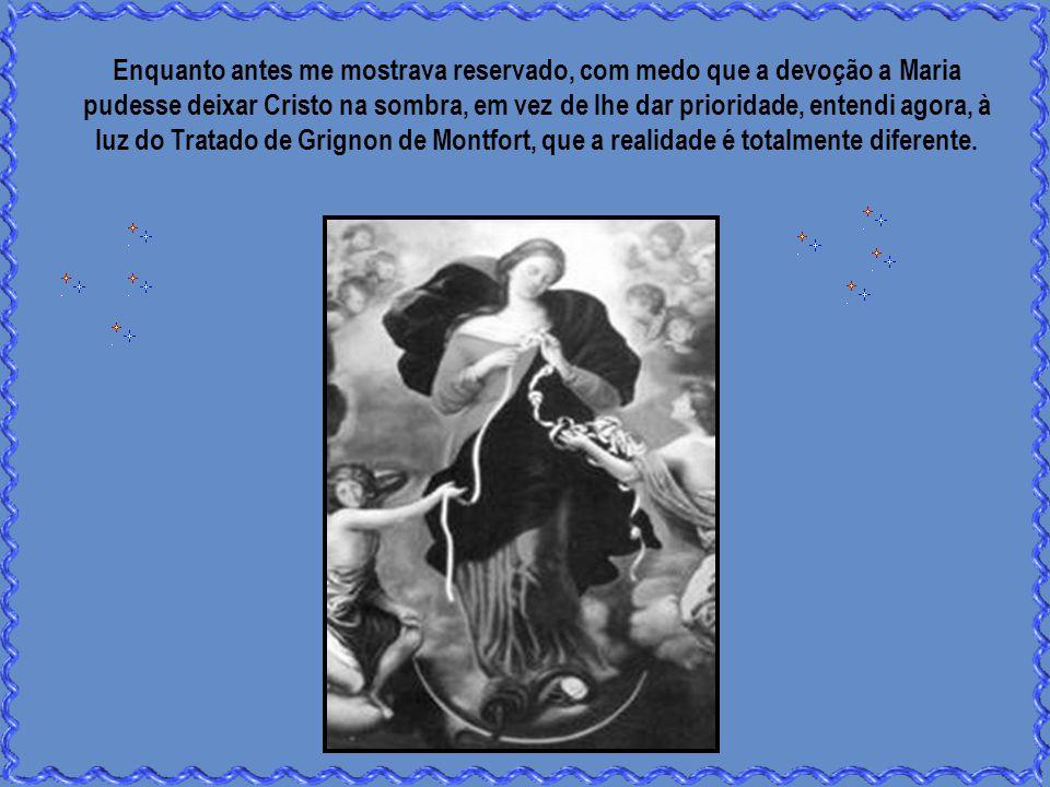 Enquanto antes me mostrava reservado, com medo que a devoção a Maria pudesse deixar Cristo na sombra, em vez de lhe dar prioridade, entendi agora, à luz do Tratado de Grignon de Montfort, que a realidade é totalmente diferente.