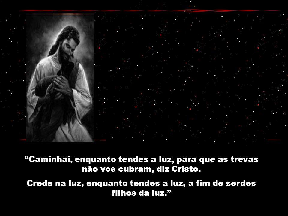 Caminhai, enquanto tendes a luz, para que as trevas não vos cubram, diz Cristo.