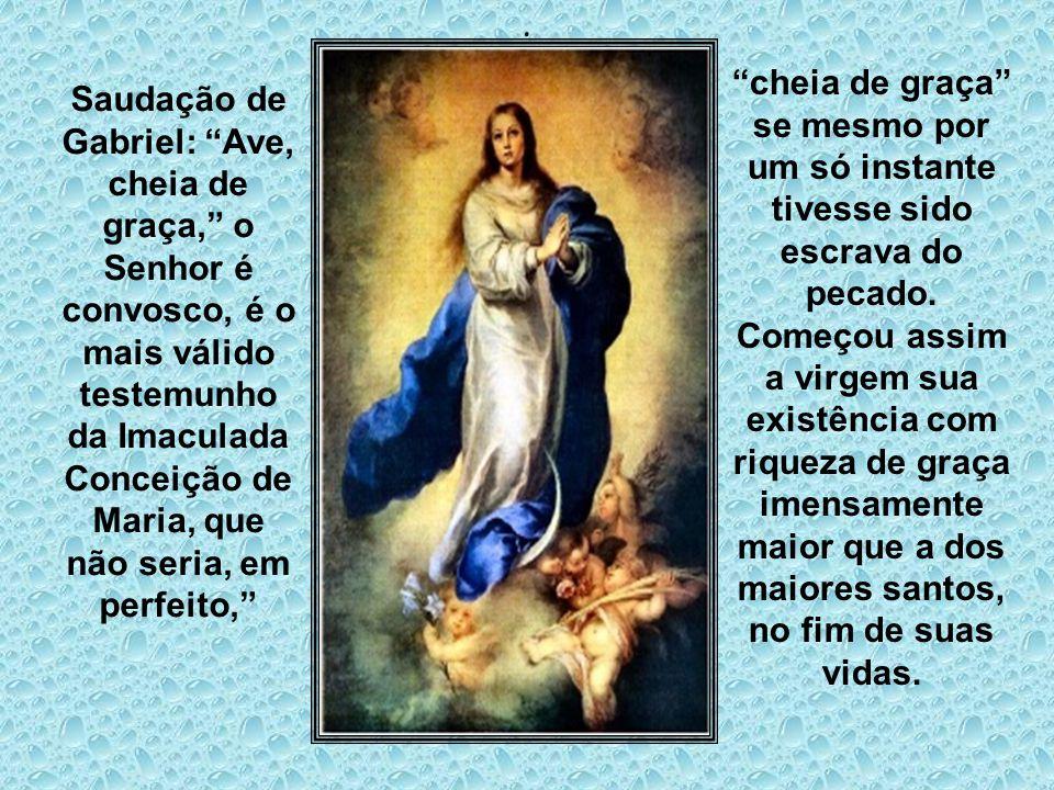 Saudação de Gabriel: Ave, cheia de graça, o Senhor é convosco, é o mais válido testemunho da Imaculada Conceição de Maria, que não seria, em perfeito, cheia de graça se mesmo por um só instante tivesse sido escrava do pecado.