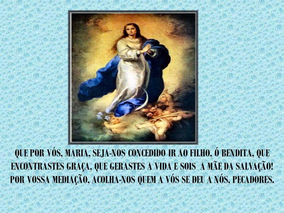 QUE POR VÓS, MARIA, SEJA-NOS CONCEDIDO IR AO FILHO, Ó BENDITA, QUE ENCONTRASTES GRAÇA, QUE GERASTES A VIDA E SOIS A MÃE DA SALVAÇÃO.