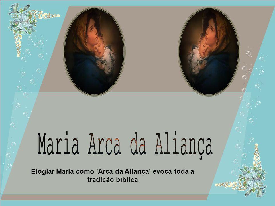 Elogiar Maria como Arca da Aliança evoca toda a tradição bíblica