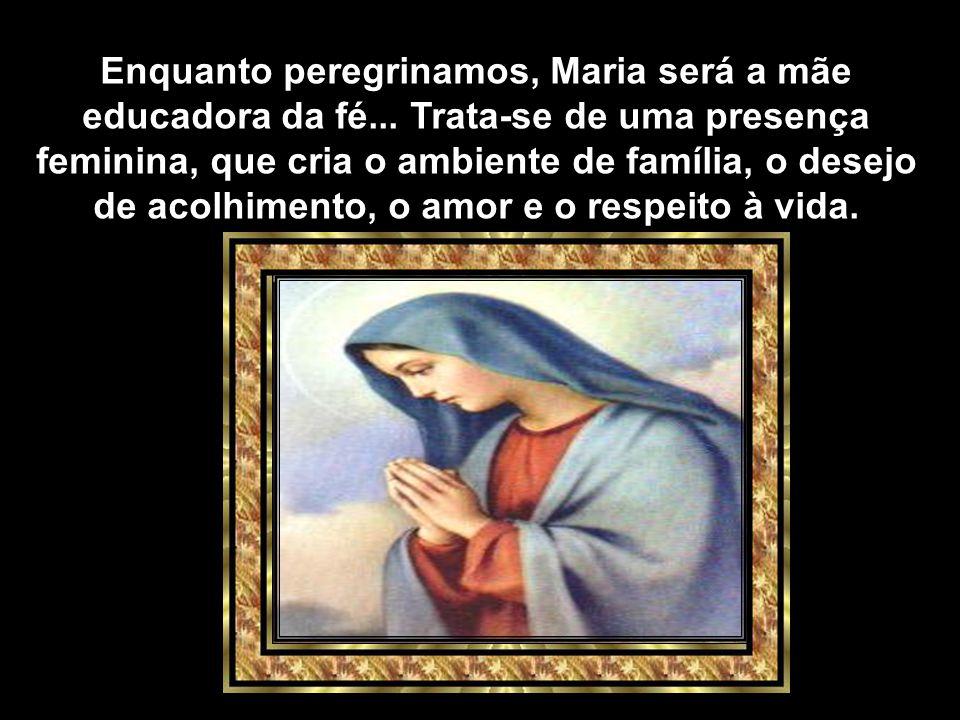 Enquanto peregrinamos, Maria será a mãe educadora da fé...
