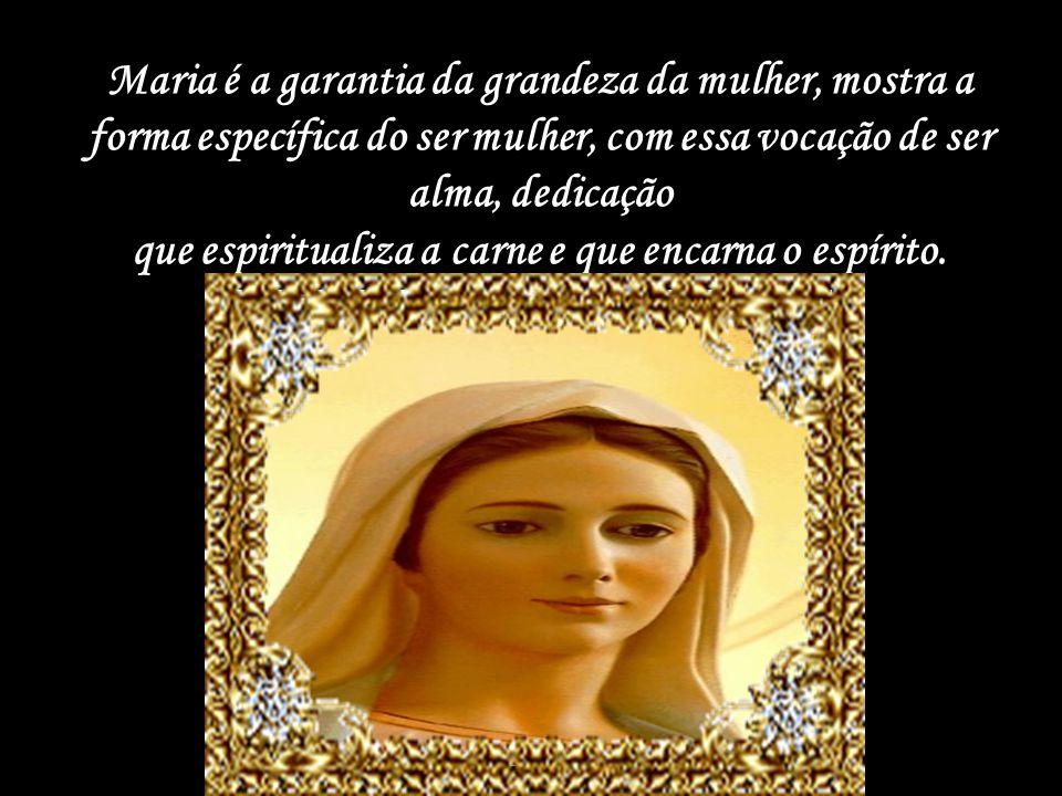 Maria é a garantia da grandeza da mulher, mostra a forma específica do ser mulher, com essa vocação de ser alma, dedicação que espiritualiza a carne e que encarna o espírito.