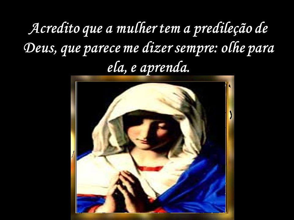 Acredito que a mulher tem a predileção de Deus, que parece me dizer sempre: olhe para ela, e aprenda.