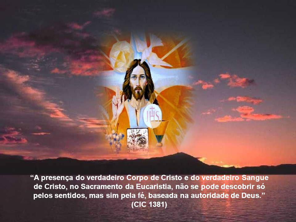 A presença do verdadeiro Corpo de Cristo e do verdadeiro Sangue de Cristo, no Sacramento da Eucaristia, não se pode descobrir só pelos sentidos, mas sim pela fé, baseada na autoridade de Deus.