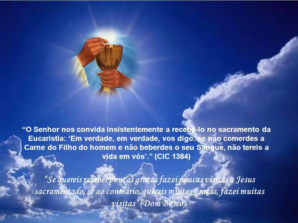O Senhor nos convida insistentemente a recebê-lo no sacramento da Eucaristia: Em verdade, em verdade, vos digo: se não comerdes a Carne do Filho do homem e não beberdes o seu Sangue, não tereis a vida em vós.