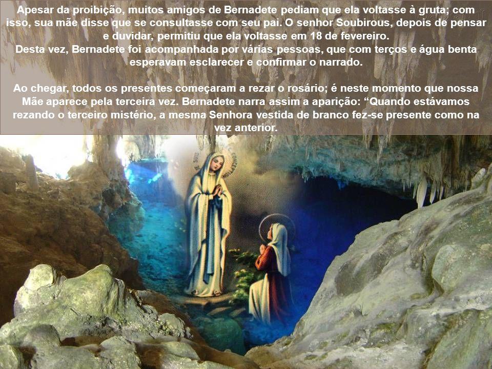Em poucos dias, a Virgem volta a aparecer a Bernadete na mesma gruta. Entretanto, quando sua mãe soube disso não gostou, porque pensava que sua filha