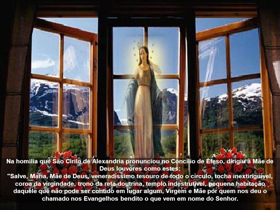 Na homilia que São Cirilo de Alexandria pronunciou no Concílio de Éfeso, dirigiu à Mãe de Deus louvores como estes: Salve, Maria, Mãe de Deus, veneradíssimo tesouro de todo o círculo, tocha inextinguível, coroa da virgindade, trono da reta doutrina, templo indestrutível, pequena habitação daquele que não pode ser contido em lugar algum, Virgem e Mãe por quem nos deu o chamado nos Evangelhos bendito o que vem em nome do Senhor.