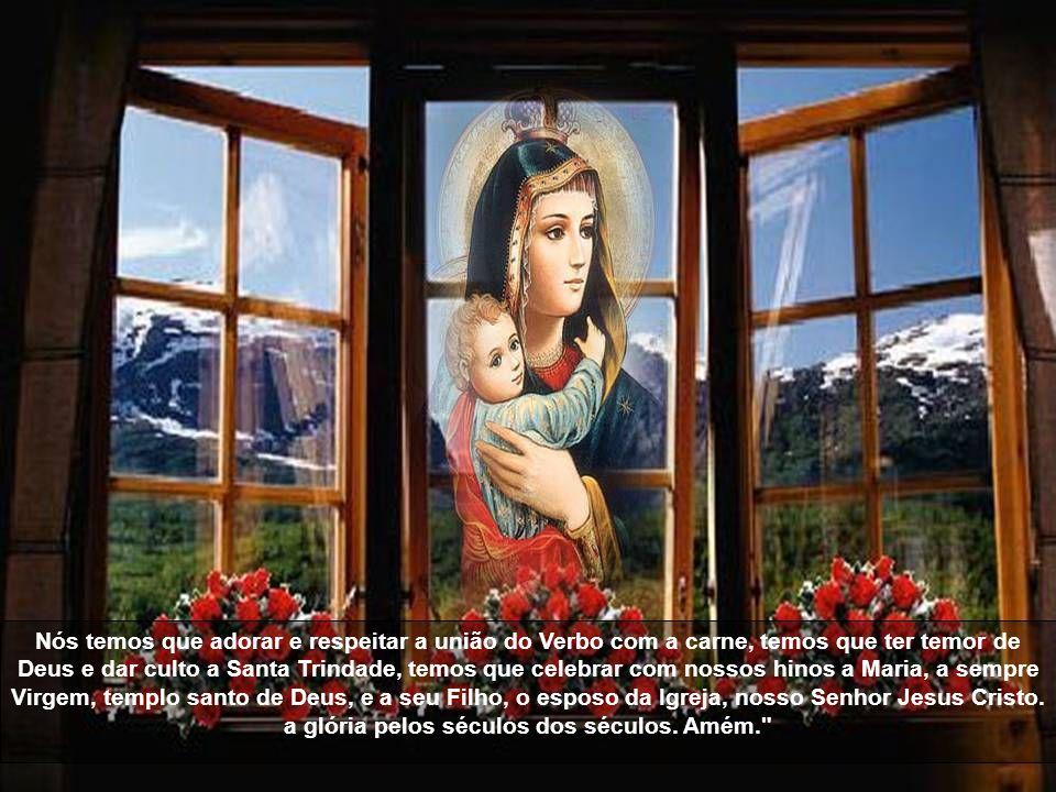 Quem de entre os homens será capaz de elogiar como se merece a Maria, digna de todo louvor? É Virgem e Mãe: que maravilha! Este milagre me enche de es