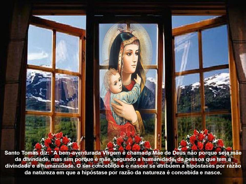 Santo Tomás diz: A bem-aventurada Virgem é chamada Mãe de Deus não porque seja mãe da divindade, mas sim porque é mãe, segundo a humanidade, da pessoa que tem a divindade e a humanidade.