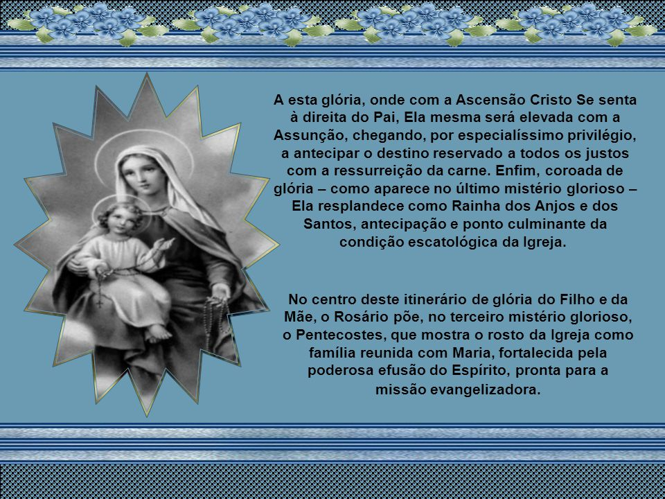 Mistérios da glória A contemplação do rosto de Cristo não pode deter-se na imagem do crucificado. Ele é o Ressuscitado!. O Rosário sempre expressou es