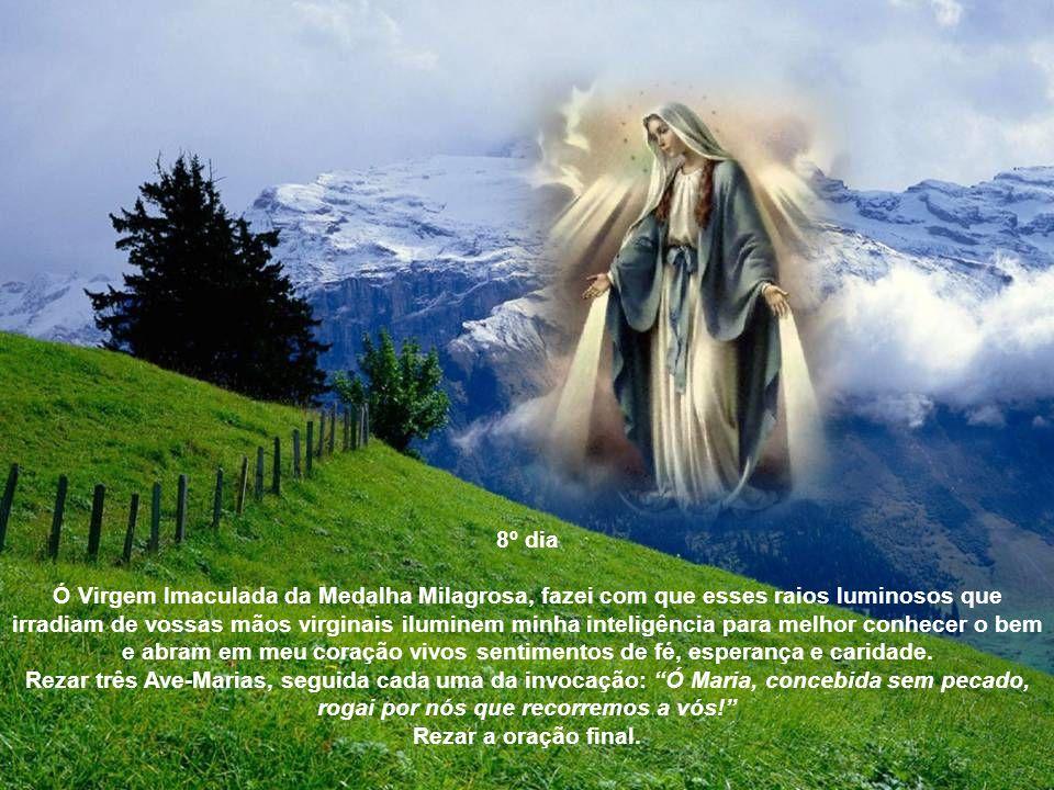 7º dia Ó Virgem Milagrosa, Rainha Excelsa Imaculada Senhora, sede minha advogada, meu refúgio e asilo nesta Terra, minha fortaleza e defesa na vida e na morte, meu consolo e minha glória no Céu.