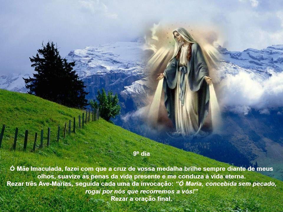 8º dia Ó Virgem Imaculada da Medalha Milagrosa, fazei com que esses raios luminosos que irradiam de vossas mãos virginais iluminem minha inteligência para melhor conhecer o bem e abram em meu coração vivos sentimentos de fé, esperança e caridade.