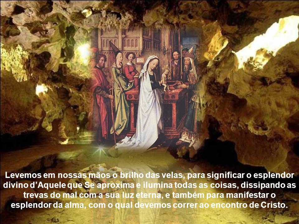 Recebamos a luz clara e eterna Todos nós que celebramos e veneramos com tanta piedade o mistério do encontro do Senhor, corramos para Ele com todo o f