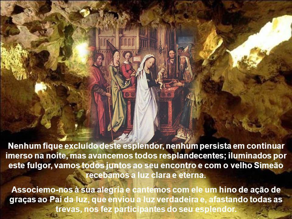 Por isso, vamos todos juntos, corramos ao encontro de Deus. Eis que veio a luz verdadeira, que ilumina todo o homem que vem a este mundo. Todos nós, p