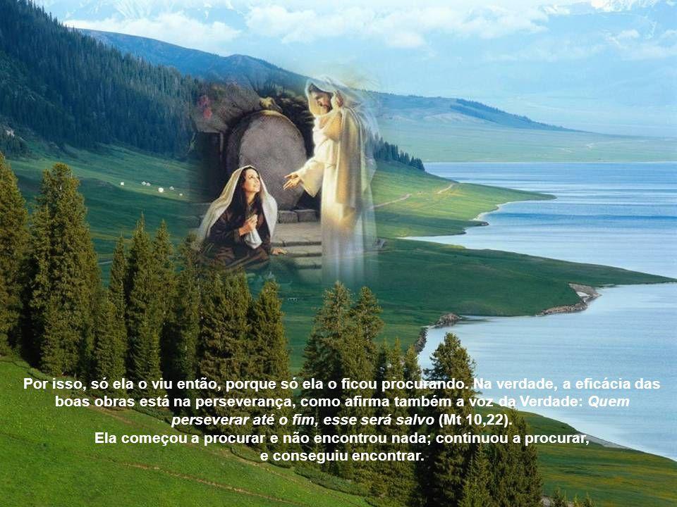 Este fato leva-nos a considerar quão forte era o amor que inflamava o espírito dessa mulher, que não se afastava do túmulo do Senhor, mesmo depois de