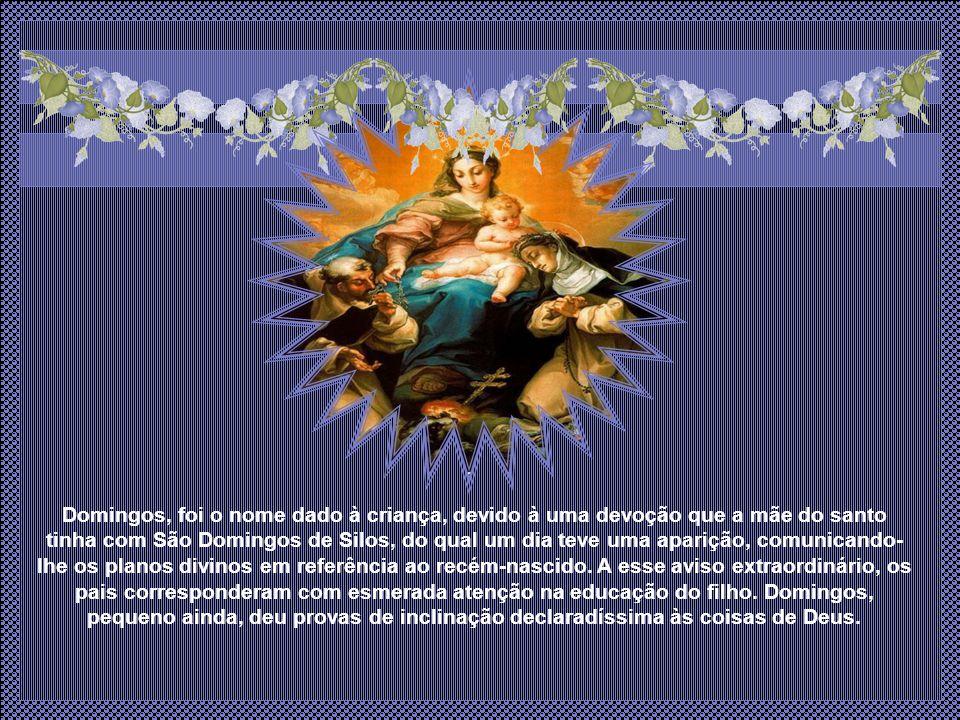 Domingos, foi o nome dado à criança, devido à uma devoção que a mãe do santo tinha com São Domingos de Silos, do qual um dia teve uma aparição, comunicando- lhe os planos divinos em referência ao recém-nascido.