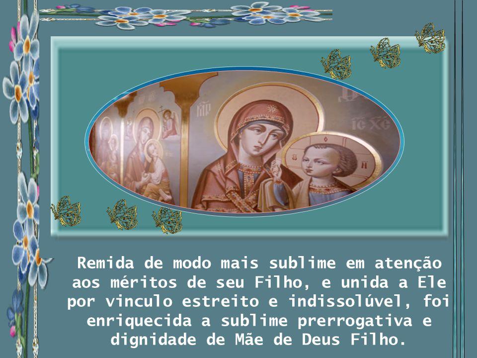 Remida de modo mais sublime em atenção aos méritos de seu Filho, e unida a Ele por vinculo estreito e indissolúvel, foi enriquecida a sublime prerrogativa e dignidade de Mãe de Deus Filho.
