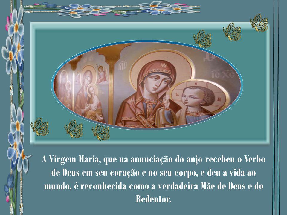 A Virgem Maria, que na anunciação do anjo recebeu o Verbo de Deus em seu coração e no seu corpo, e deu a vida ao mundo, é reconhecida como a verdadeira Mãe de Deus e do Redentor.