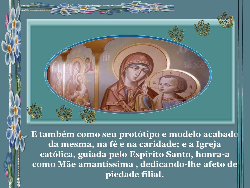 E também como seu protótipo e modelo acabado da mesma, na fé e na caridade; e a Igreja católica, guiada pelo Espírito Santo, honra-a como Mãe amantíssima, dedicando-lhe afeto de piedade filial.