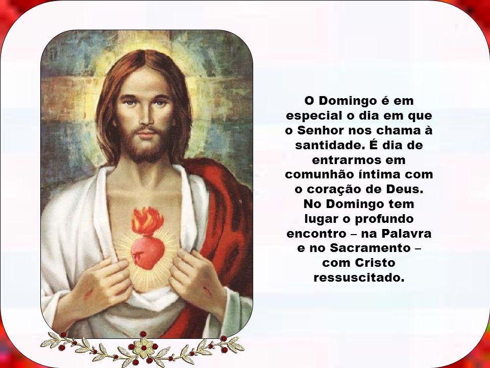 Caríssimos, Domingo é o dia do Senhor, dia em que o Senhor Jesus Cristo ressuscitou dos mortos e transformou para sempre o curso da história humana, o