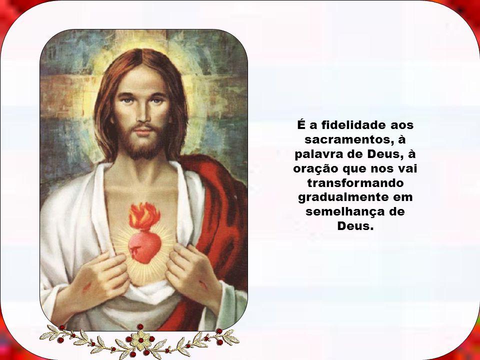 É a fidelidade aos sacramentos, à palavra de Deus, à oração que nos vai transformando gradualmente em semelhança de Deus.