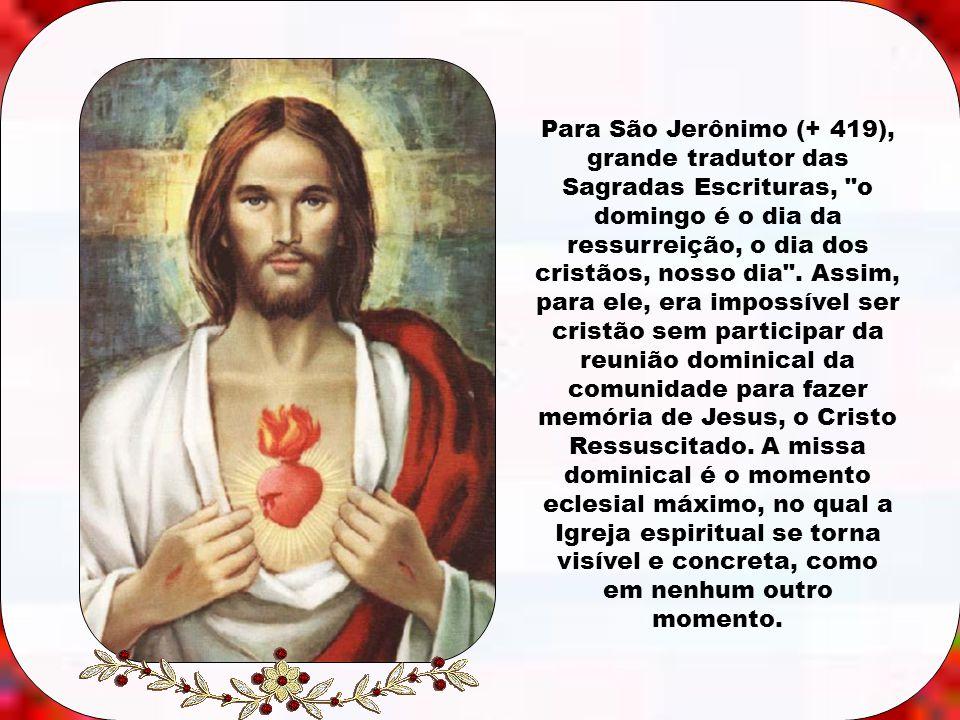 Para São Jerônimo (+ 419), grande tradutor das Sagradas Escrituras, o domingo é o dia da ressurreição, o dia dos cristãos, nosso dia .