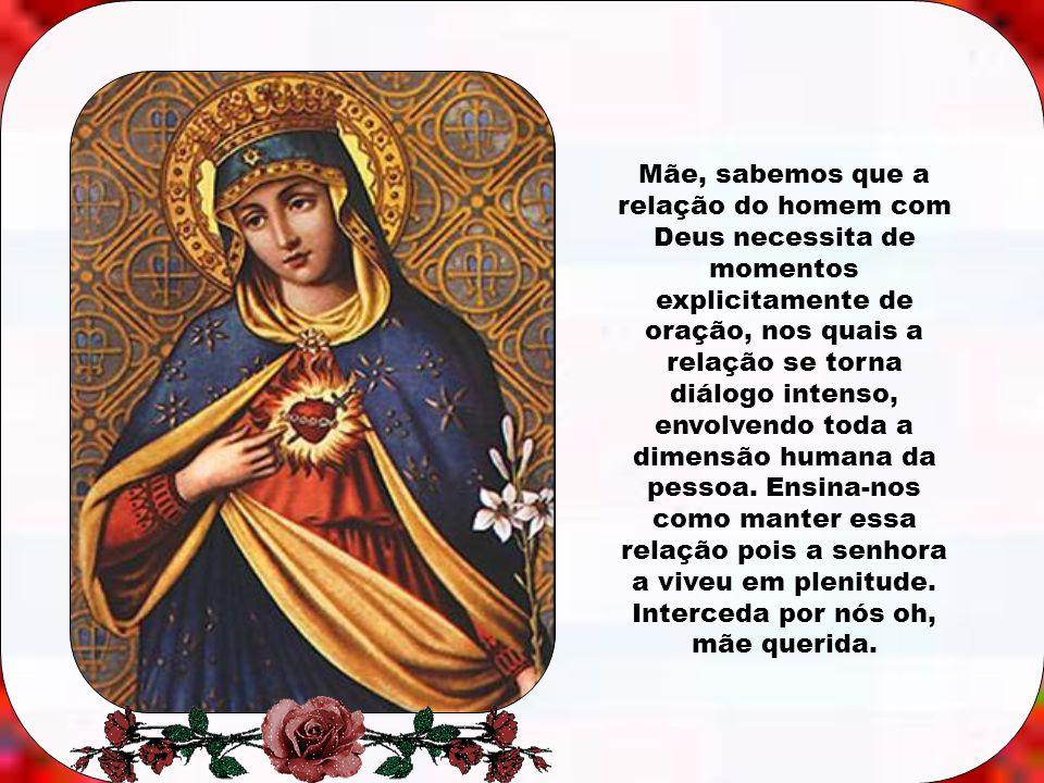Mãe, sabemos que a relação do homem com Deus necessita de momentos explicitamente de oração, nos quais a relação se torna diálogo intenso, envolvendo toda a dimensão humana da pessoa.