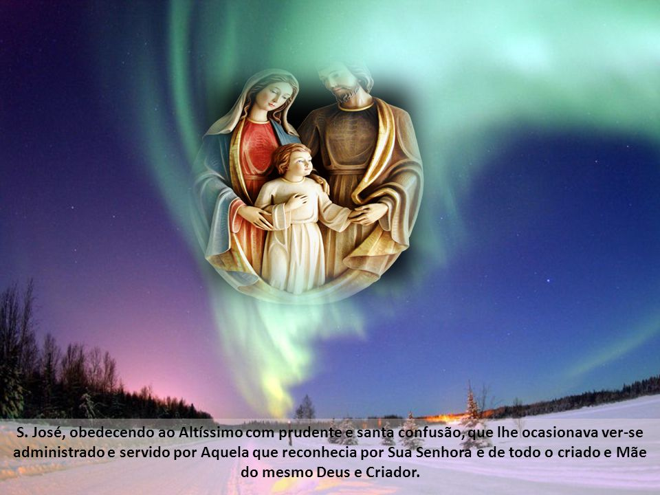 Com esta instrução e mandato do Altíssimo deu lugar S. José aos exercícios humildes da divina Princesa, e entre ambos tiveram ocasião de oferecer a De