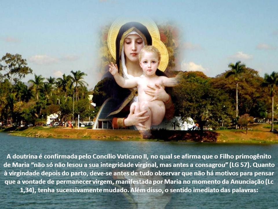 A doutrina é confirmada pelo Concílio Vaticano II, no qual se afirma que o Filho primogênito de Maria não só não lesou a sua integridade virginal, mas antes a consagrou (LG 57).