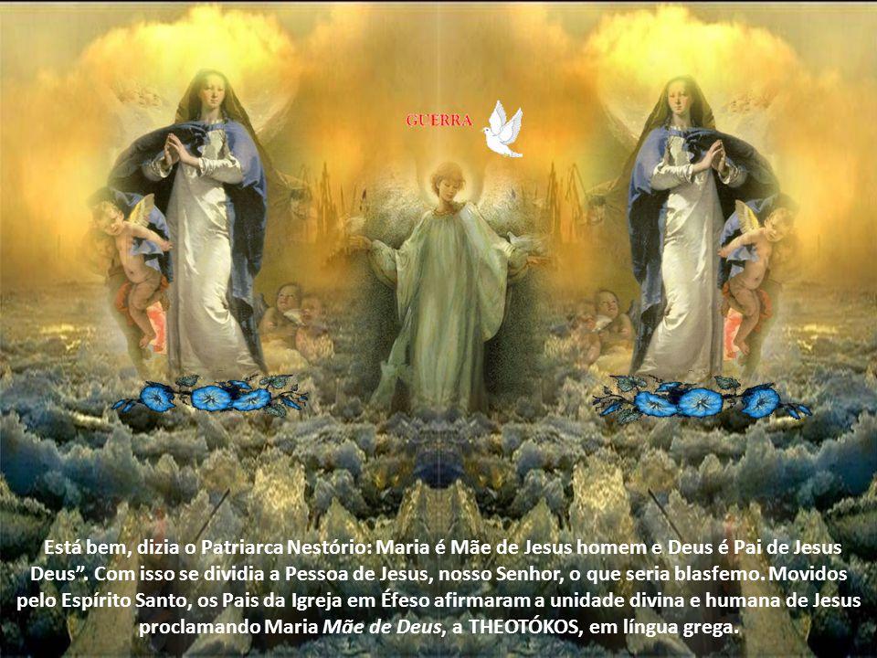 Está bem, dizia o Patriarca Nestório: Maria é Mãe de Jesus homem e Deus é Pai de Jesus Deus.