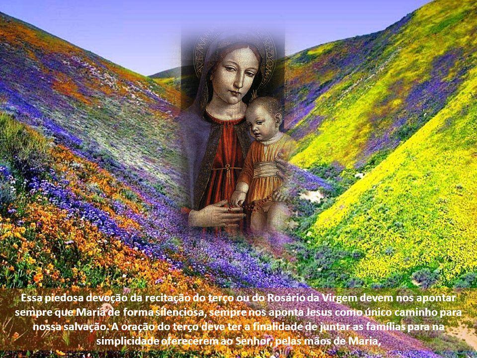 Essa piedosa devoção da recitação do terço ou do Rosário da Virgem devem nos apontar sempre que Maria de forma silenciosa, sempre nos aponta Jesus como único caminho para nossa salvação.