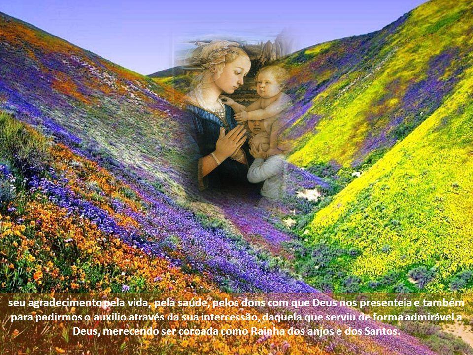 seu agradecimento pela vida, pela saúde, pelos dons com que Deus nos presenteia e também para pedirmos o auxilio através da sua intercessão, daquela que serviu de forma admirável a Deus, merecendo ser coroada como Rainha dos anjos e dos Santos.