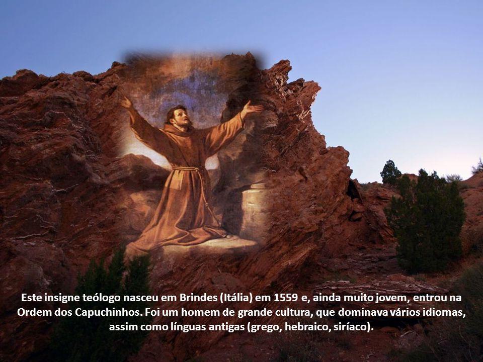 Este insigne teólogo nasceu em Brindes (Itália) em 1559 e, ainda muito jovem, entrou na Ordem dos Capuchinhos.