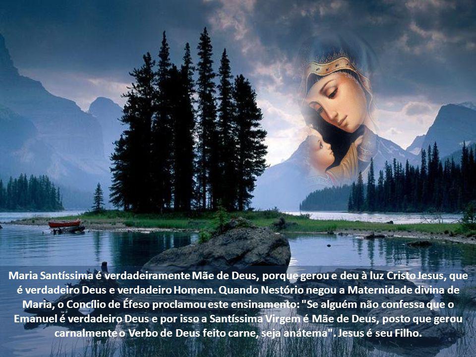 Maria Santíssima é verdadeiramente Mãe de Deus, porque gerou e deu à luz Cristo Jesus, que é verdadeiro Deus e verdadeiro Homem.
