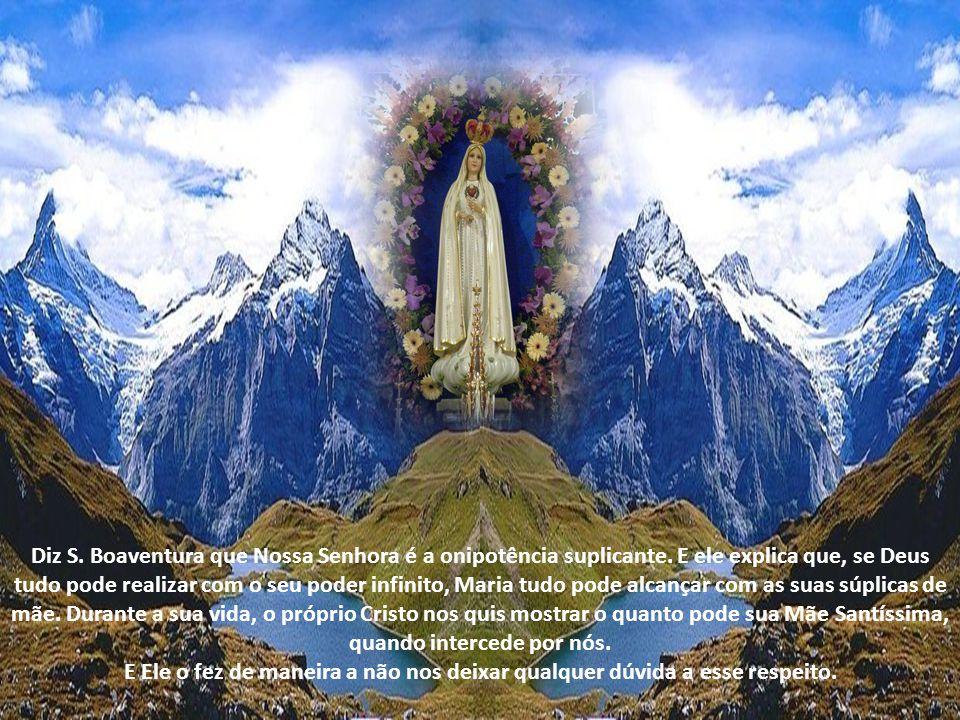 Diz S.Boaventura que Nossa Senhora é a onipotência suplicante.