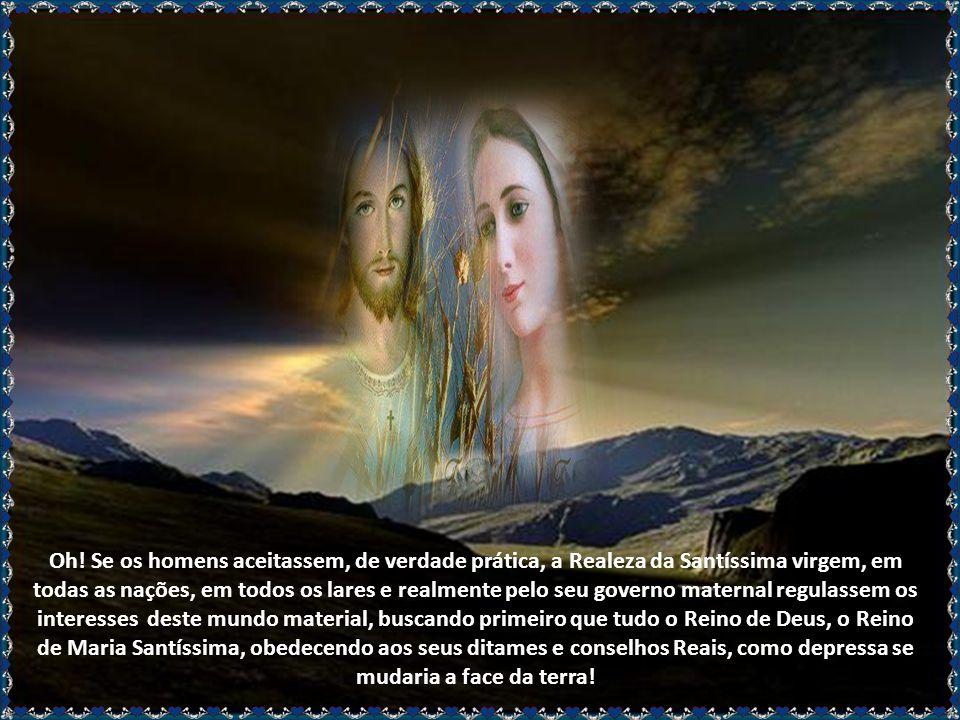 E assim, pelo reflexo da Realeza de Jesus Cristo, seu filho, Ela é Rainha do céu e da terra, dos Anjos e dos homens, das famílias e dos corações, dos