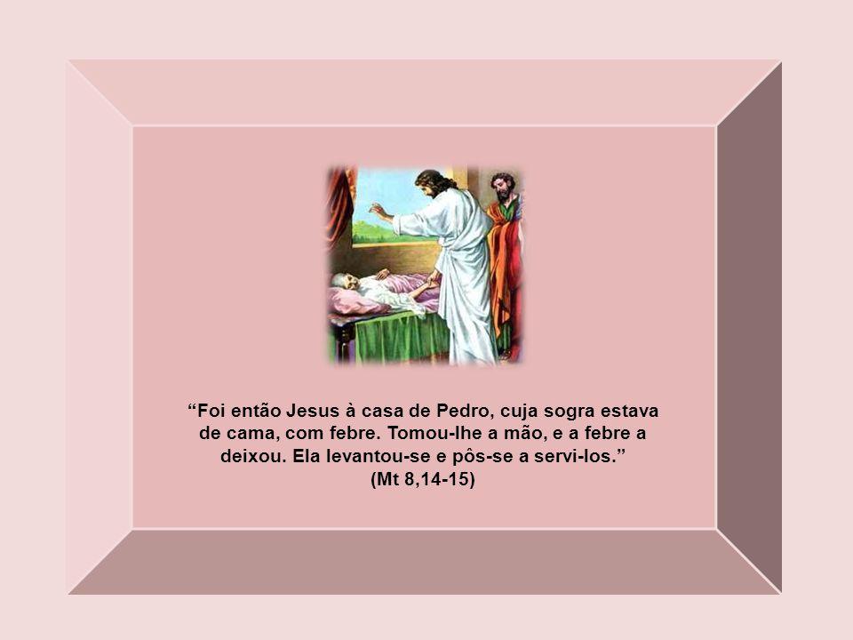Foi então Jesus à casa de Pedro, cuja sogra estava de cama, com febre.